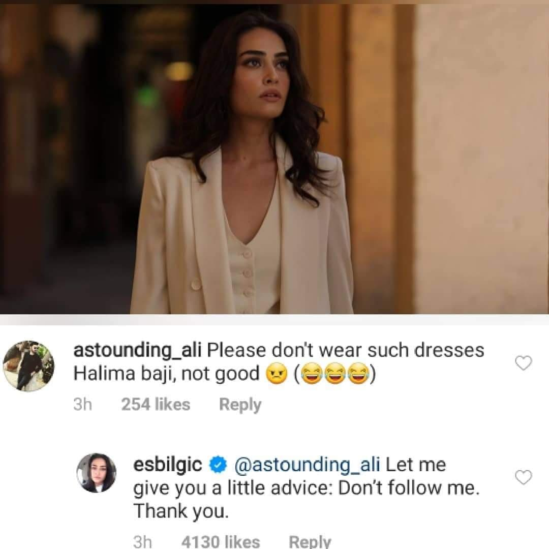 """Esra Bilgic - Halime Sultan of the historic Turkish series Diriliş: Ertuğrul, has always faced massive criticism over bold dressing from Pakistani fans. She keeps updating her Instagram gallery with her stunning pictures and fans from all over the world gather to observe comments from Pakistan. Following this situation, Esra Bilgic started posting selective pictures having lesser chances of being trolled. However, Pakistani fans can't be at rest when it is about preaching Esra for not wearing a bold dress. Esra Bilgic Breaks Silence over Bold Dressing Criticism The fans were having a thought that Esra Bilgic hasn't responded to any comment yet criticizing her bold dressing. It was like everyone was appreciating her for showing extra patience towards trolling. However, we know that everything has certain limits and when it comes to personal attacks, it's totally unbearable. So, Esra has also finally spoken up over criticism by responding to a fan in the comments section. According to the details, a fan from Pakistan commented on one of Esra Bilgic's pictures. He said, """"Please don't wear such dresses Halima Baji, not good!"""" The comment looked like the fan commented for amusement regarding the way Pakistani fans criticize her for dressing up bold. Now, either it was the good or bad luck of this fan that Esra replied to him against trolling. Check out this picture! As you can see in this picture, Esra responded, """"Let me give you a little advice: Don't follow me. Thank you."""" It was such a humble yet stern response from the most famed Turkish actress. Esra's replying comment has been liked by more than 4130 people following her on Instagram. It is a light hope that with this response, Pakistani fans would be acting wisely while commenting. The Most Trolled Pictures of Esra Bilgic Here we have got some of the most trolled pictures of Esra Bilgic in which she was criticized for wearing bold dresses. Pakistan fans are so possessive for her and they feel like she will be goin"""