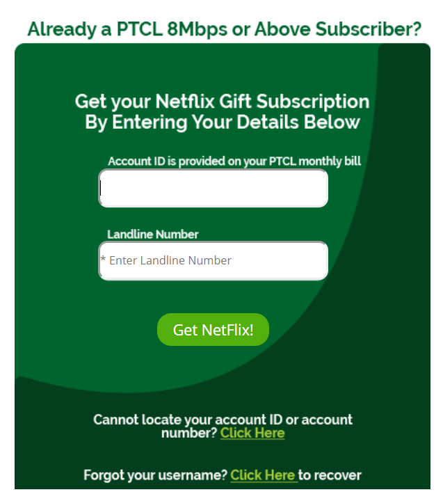 As soon as you have checked with your eligibility for free subscription of Netflix, here is what you need to do next: You need to have your account ID and landline number mentioned on your monthly bill. Now open PTCL Netflix page and fill up the form to avail free access to Netflix for 6 months.