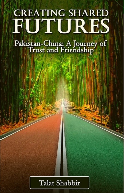 Book Review - CREATING SHARED FUTURES, Pakistan-China: A Journey of Trust and Friendship